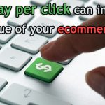 How pay per click can increase the value of your ecommerce site